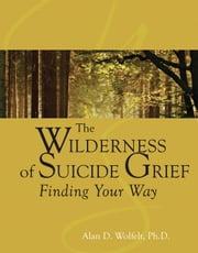 The Wilderness of Suicide Grief - Finding Your Way ebook by Alan D. Wolfelt, PhD