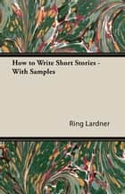 How to Write Short Stories - With Samples ebook by Ring Lardner