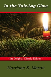 In the Yule-Log Glow - The Original Classic Edition ebook by S Morris