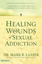 Healing the Wounds of Sexual Addiction ebook by Mark Laaser, Gary Smalley/Patrick Carnes, Ph.D.