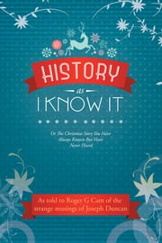 History as I Know It - Or the Christmas Story You Have Always Known but Have Never Heard ebook by Roger G Cam