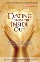 Dating from the Inside Out - How to Use the Law of Attraction in Matters of the Heart ebook by Dr. Paulette Kouffman Sherman