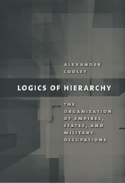Logics of Hierarchy - The Organization of Empires, States, and Military Occupation ebook by Alexander Cooley