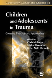 Children and Adolescents in Trauma - Creative Therapeutic Approaches ebook by Diane Cook,Terry Bruce,Christine Bradley,Kedar Nath Dwivedi,Paul Caviston,Joanne Nicholson,Chris Nicholson,Jacqueline Marshal-Tierney,Michael Irwin,Peter Wilson,Jane Saotome