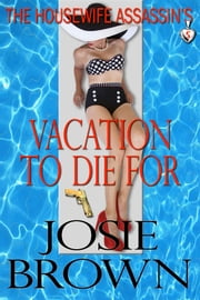 The Housewife Assassin's Vacation to Die For (A funny romantic mystery) - Book 5 - The Housewife Assassin Series ebook by Josie Brown