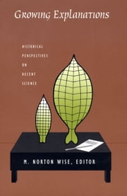 Growing Explanations - Historical Perspectives on Recent Science ebook by Barbara Herrnstein Smith,E. Roy Weintraub,Peter Galison,Amy Dahan Dalmedico,M. Norton Wise