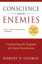 Conscience and Its Enemies - Confronting the Dogmas of Liberal Secularism ebook by Robert P. George
