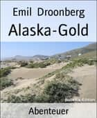 Alaska-Gold - Roman ebook by Emil Droonberg