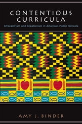 Contentious Curricula: Afrocentrism and Creationism in American Public Schools - Afrocentrism and Creationism in American Public Schools ebook by Amy J. Binder