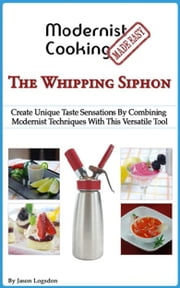 Modernist Cooking Made Easy: The Whipping Siphon ebook by Jason Logsdon