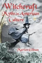 Witchcraft Myths in American Culture ebook by Marion Gibson