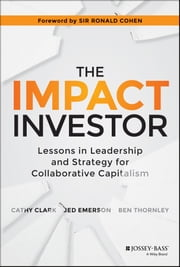 The Impact Investor - Lessons in Leadership and Strategy for Collaborative Capitalism ebook by Cathy Clark, Jed Emerson, Ben Thornley