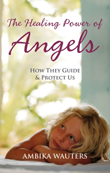 The Healing Power of Angels: How They Guide and Protect Us ebook by Ambika Wauters