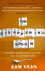 The Disappearing Spoon...and other true tales from the Periodic Table - and other true tales from the Periodic Table ebook by Sam Kean