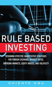Rule Based Investing: Designing Effective Quantitative Strategies for Foreign Exchange, Interest Rates, Emerging Markets, Equity Indices, and Volatili ebook by Hsu, Chiente