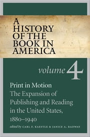 A History of the Book in America - Volume 4: Print in Motion: The Expansion of Publishing and Reading in the United States, 1880-1940 ebook by Carl F. Kaestle,Janice A. Radway