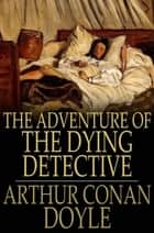 The Adventure of the Dying Detective ebook by Sir Arthur Conan Doyle