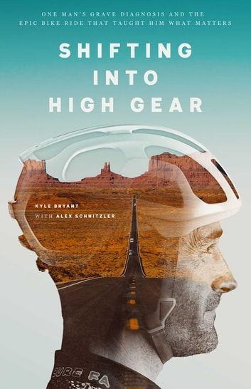 Shifting into High Gear - One Man's Grave Diagnosis and the Epic Bike Ride That Taught Him What Matters ebook by Kyle Bryant
