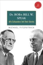 Dr. Bob and Bill W. Speak - AA's Cofounders Tell Their Stories ebook by Michael Fitzpatrick