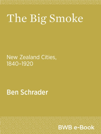 The Big Smoke - New Zealand Cities, 18401920 ebook by Ben Schrader