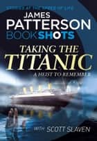 Taking the Titanic - BookShots ebook by James Patterson