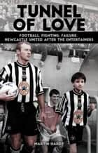 Tunnel of Love - Football, Fighting and Failure; Newcastle United after The Entertainers ebook by Martin Hardy