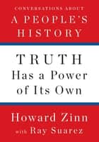 Truth Has a Power of Its Own - Conversations About A People's History ebook by Howard Zinn