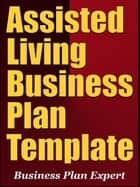 Assisted Living Business Plan Template (Including 6 Special Bonuses) ebook by Business Plan Expert