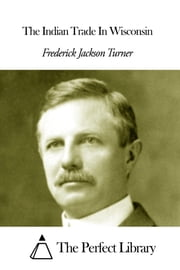 The Indian Trade In Wisconsin ebook by Frederick Jackson Turner