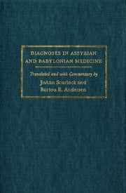 Diagnoses in Assyrian and Babylonian Medicine - Ancient Sources, Translations, and Modern Medical Analyses ebook by Jo Ann Scurlock,Burton R. Andersen