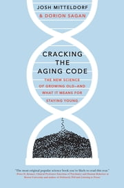 Cracking the Aging Code - The New Science of Growing Old-And What It Means for Staying Young ebook by Josh Mitteldorf,Dorion Sagan