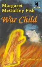 War Child ebook by Margaret McGaffey Fisk