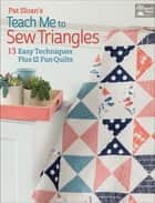 Pat Sloan's Teach Me to Sew Triangles - 13 Easy Techniques Plus 12 Fun Quilts ebook by Pat Sloan