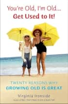 You're Old, I'm Old . . . Get Used to It! - Twenty Reasons Why Growing Old Is Great ebook by Virginia Ironside