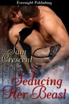 Seducing Her Beast ebook by Sam Crescent