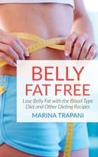 Belly Fat Free: Lose Belly Fat with the Blood Type Diet and Other Dieting Recipes ebook by Marina Trapani