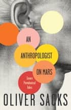 An Anthropologist on Mars - Seven Paradoxical Tales ebook by Oliver Sacks