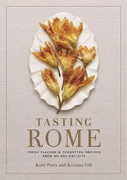 Tasting Rome - Fresh Flavors and Forgotten Recipes from an Ancient City ebook by Katie Parla, Kristina Gill, Mario Batali