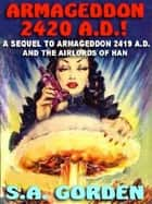 ARMAGEDDON 2420 A.D.! - Or, THE RETURN OF THE HAN ebook by S.A. GORDEN