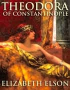 Theodora of Constantinople ebook by Elizabeth Elson