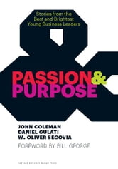 Passion and Purpose - Stories from the Best and Brightest Young Business Leaders ebook by John Coleman,Daniel Gulati,W. Oliver Segovia