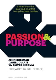 Passion and Purpose - Stories from the Best and Brightest Young Business Leaders ebook by John Coleman,Daniel Gulati,W. Oliver Segovia,Bill George