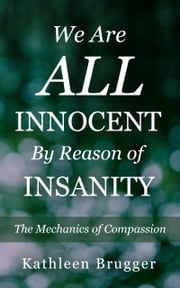 We Are ALL Innocent by Reason of Insanity: The Mechanics of Compassion ebook by Kathleen Brugger