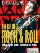The Birth of Rock & Roll - Music in the 1950s Through the 1960s ebook by Britannica Educational Publishing, Wallenfeldt, Jeff