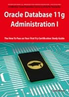 Oracle Database 11g - Administration I Exam Preparation Course in a Book for Passing the 1Z0-052 Oracle Database 11g - Administration I Exam - The How To Pass on Your First Try Certification Study Guide ebook by Curtis Reese