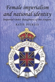Female imperialism and national identity - Imperial Order Daughters of the Empire ebook by Katie Pickles
