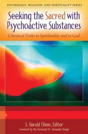 Seeking the Sacred with Psychoactive Substances: Chemical Paths to Spirituality and to God [2 volumes] ebook by J. Harold Ellens