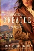 Breathe: A Novel - A Novel ebook by Lisa T. Bergren