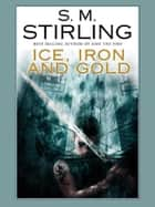 Ice, Iron, and Gold ebook by S.M. Stirling