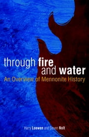 Through Fire and Water - An Overview of Mennonite History ebook by Steven Nolt, Harry Loewen